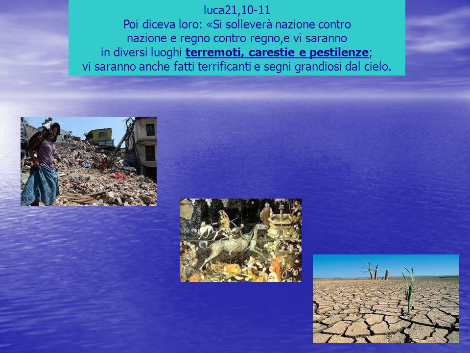 luca21,10-11 Poi diceva loro: «Si solleverà nazione contro nazione e regno contro regno,e vi saranno in diversi luoghi terremoti, carestie e pestilenz