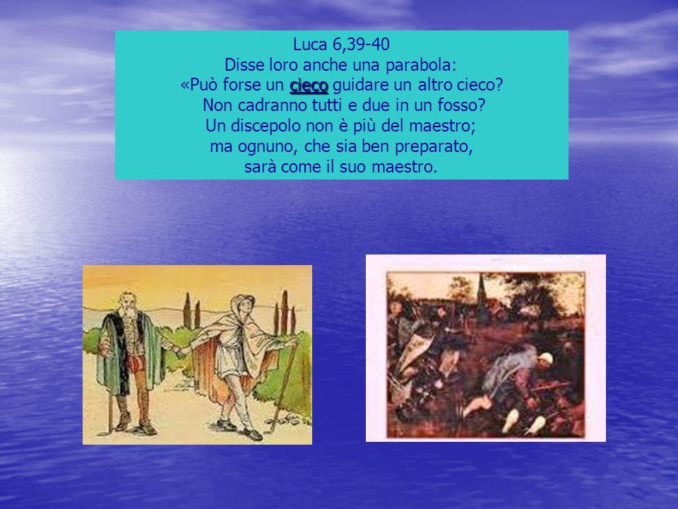 Luca 6,39-40 Disse loro anche una parabola: cieco «Può forse un cieco guidare un altro cieco? Non cadranno tutti e due in un fosso? Un discepolo non è