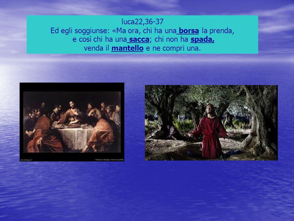 luca22,36-37 Ed egli soggiunse: «Ma ora, chi ha una borsa la prenda, e così chi ha una sacca; chi non ha spada, venda il mantello e ne compri una.