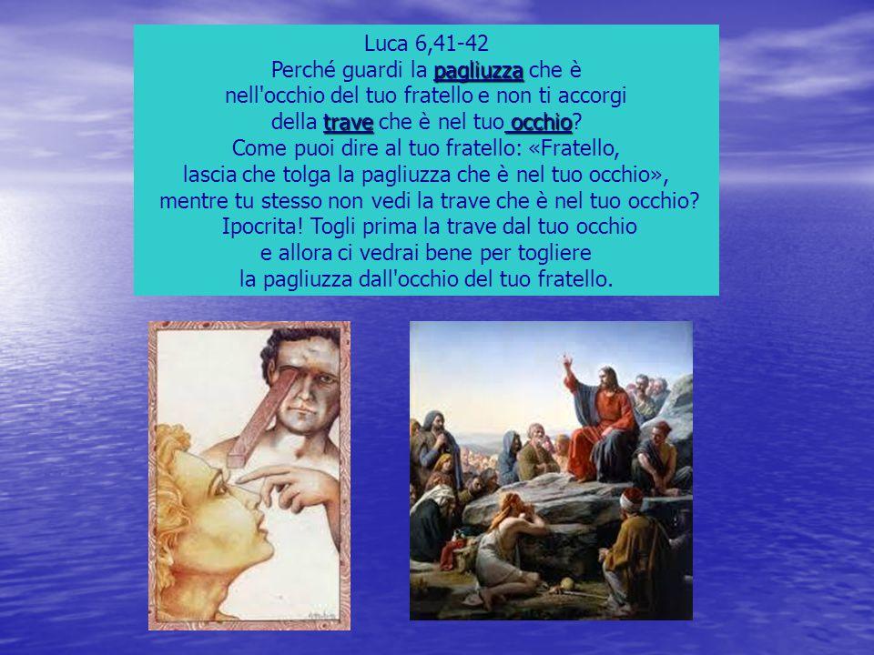 Luca 6,41-42 pagliuzza Perché guardi la pagliuzza che è nell'occhio del tuo fratello e non ti accorgi trave occhio della trave che è nel tuo occhio? C