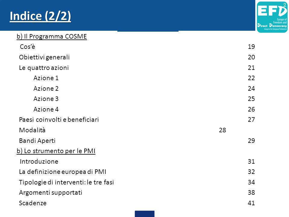 Indice (2/2) b) Il Programma COSME Cos'è19 Obiettivi generali20 Le quattro azioni21 Azione 122 Azione 224 Azione 325 Azione 426 Paesi coinvolti e beneficiari27 Modalità28 Bandi Aperti29 b) Lo strumento per le PMI Introduzione31 La definizione europea di PMI32 Tipologie di interventi: le tre fasi34 Argomenti supportati38 Scadenze41