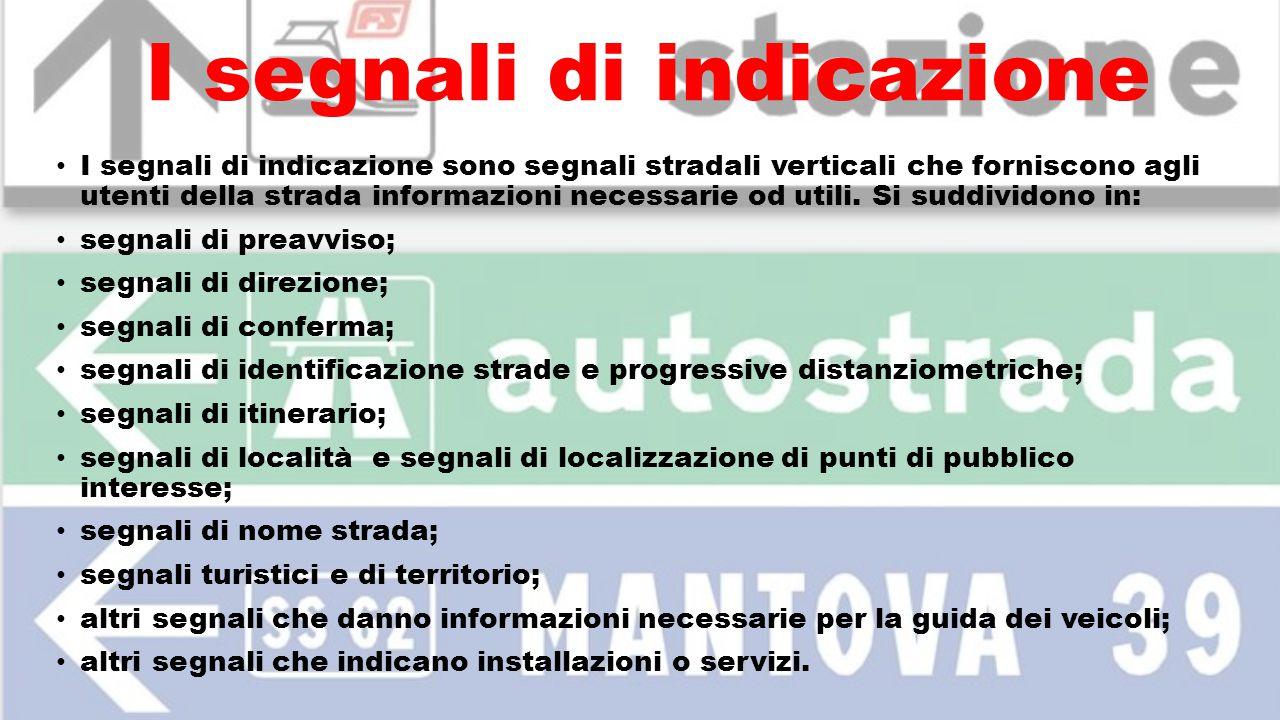I segnali di indicazione I segnali di indicazione sono segnali stradali verticali che forniscono agli utenti della strada informazioni necessarie od u
