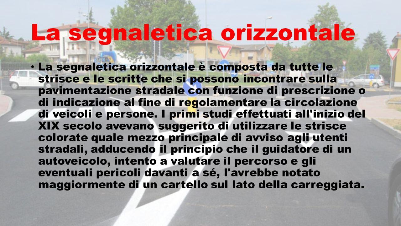 La segnaletica orizzontale La segnaletica orizzontale è composta da tutte le strisce e le scritte che si possono incontrare sulla pavimentazione strad