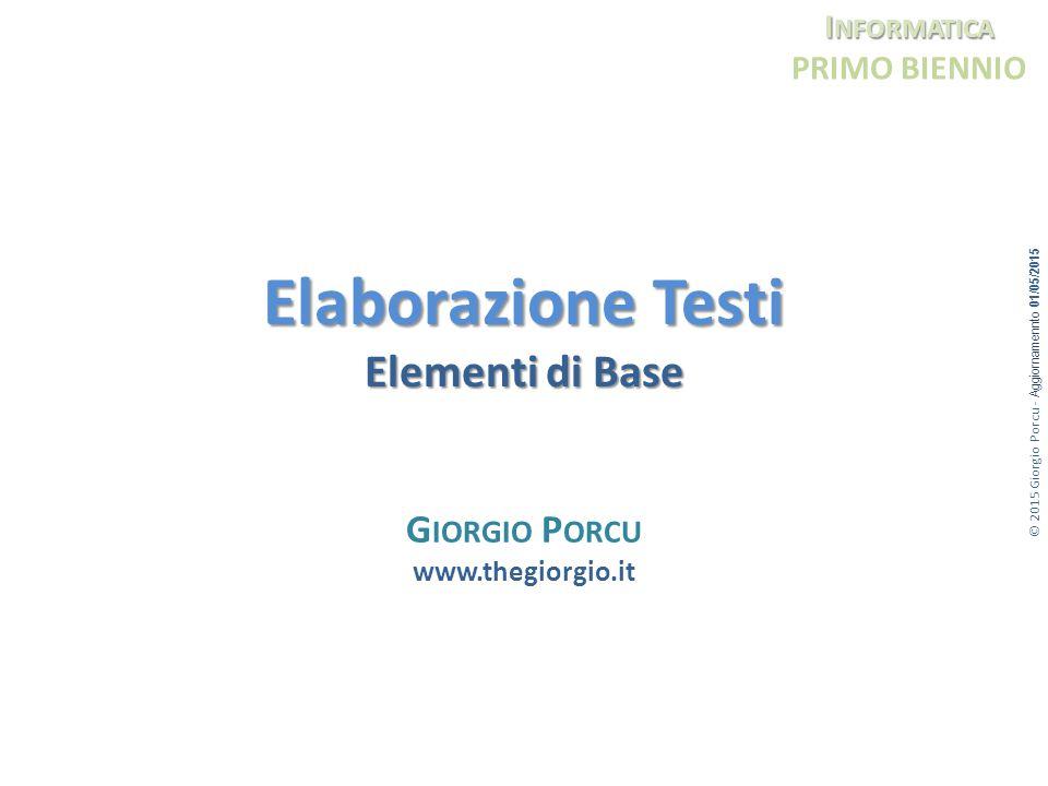 © 2015 Giorgio Porcu - Aggiornamennto 01/05/2015 I NFORMATICA PRIMO BIENNIO Elaborazione Testi Elementi di Base G IORGIO P ORCU www.thegiorgio.it