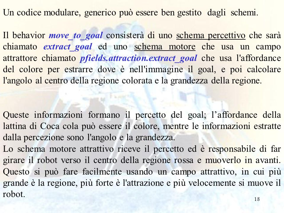 18 Un codice modulare, generico può essere ben gestito dagli schemi. Il behavior move_to_goal consisterà di uno schema percettivo che sarà chiamato ex