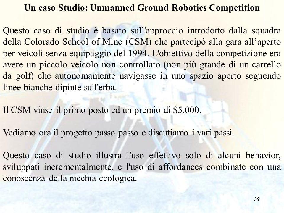39 Un caso Studio: Unmanned Ground Robotics Competition Questo caso di studio è basato sull'approccio introdotto dalla squadra della Colorado School o