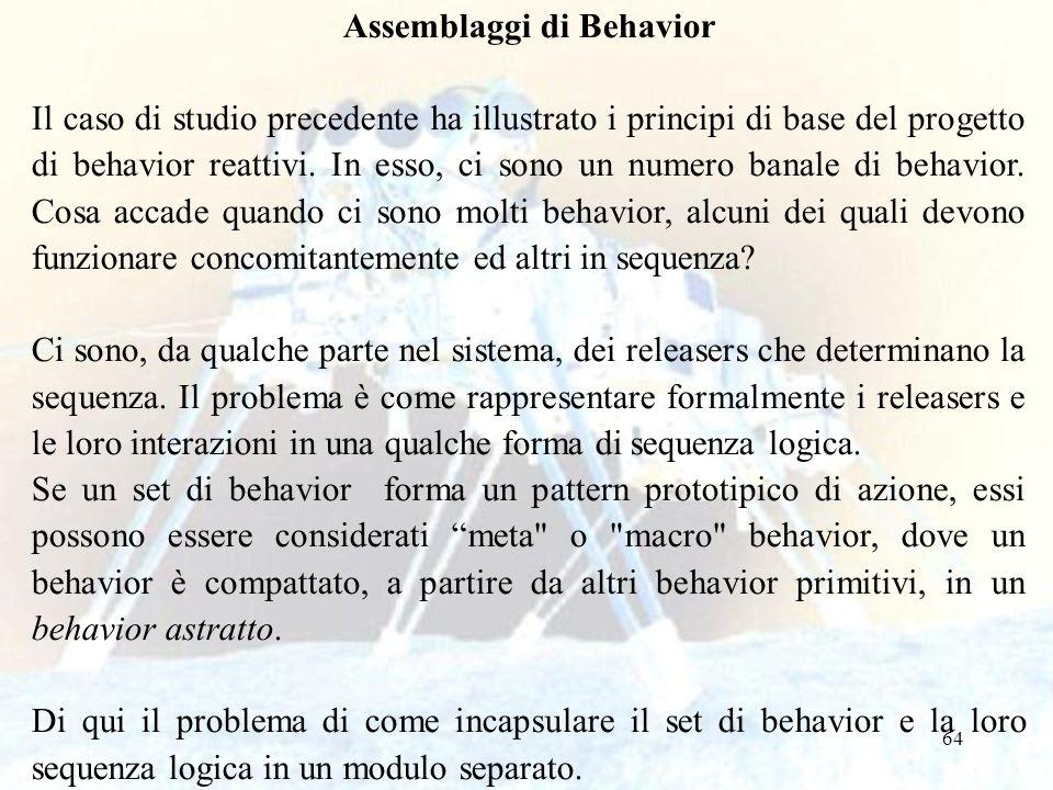 64 Assemblaggi di Behavior Il caso di studio precedente ha illustrato i principi di base del progetto di behavior reattivi. In esso, ci sono un numero