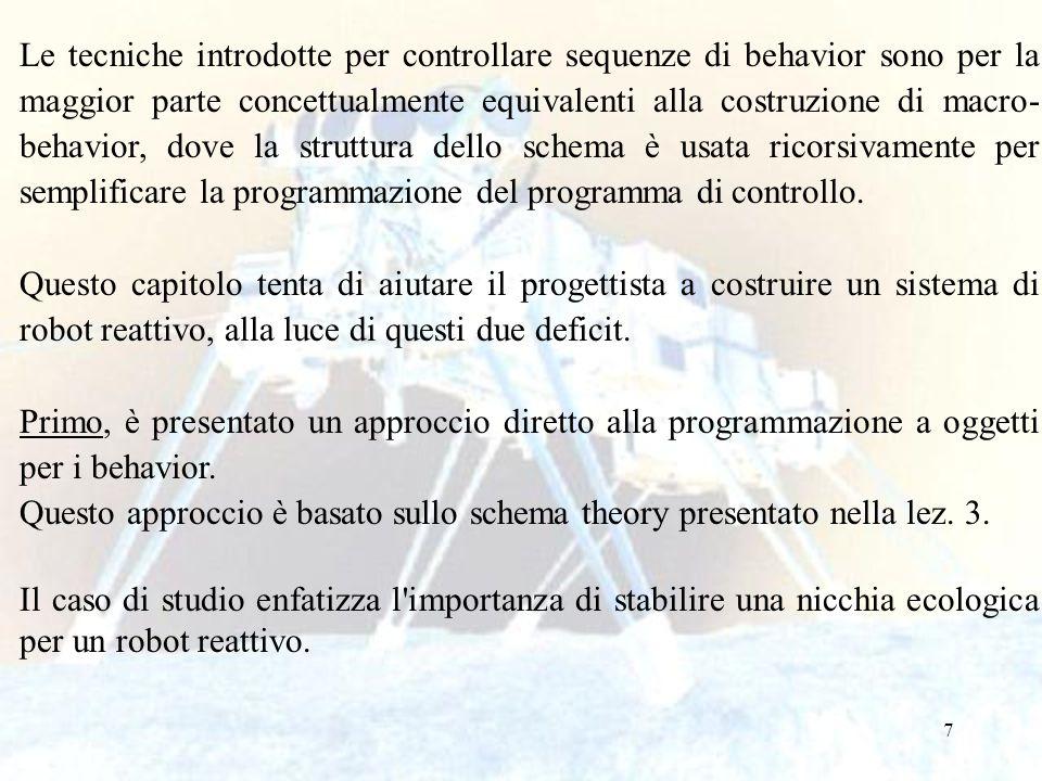 8 Behaviors e Schema Theory Nella applicazione fatta da Arbib dello schema theory verso una teoria computazionale dell intelligenza, un behavior è uno schema che è composto da un schema motorio ed uno schema percettivo.