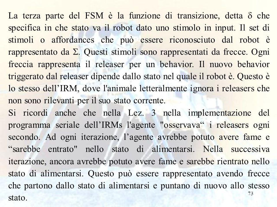 73 La terza parte del FSM è la funzione di transizione, detta  che specifica in che stato va il robot dato uno stimolo in input. Il set di stimoli o