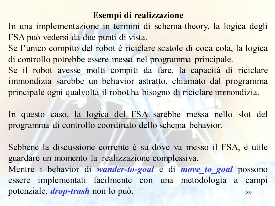 89 Esempi di realizzazione In una implementazione in termini di schema-theory, la logica degli FSA può vedersi da due punti di vista. Se l'unico compi