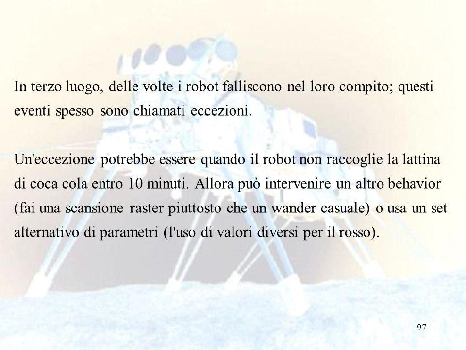 97 In terzo luogo, delle volte i robot falliscono nel loro compito; questi eventi spesso sono chiamati eccezioni. Un'eccezione potrebbe essere quando