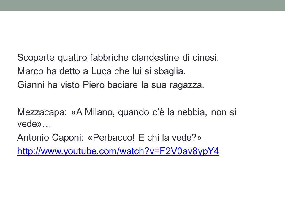 Scoperte quattro fabbriche clandestine di cinesi. Marco ha detto a Luca che lui si sbaglia. Gianni ha visto Piero baciare la sua ragazza. Mezzacapa: «