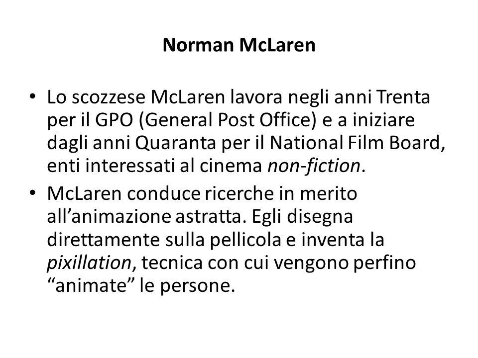 Norman McLaren Lo scozzese McLaren lavora negli anni Trenta per il GPO (General Post Office) e a iniziare dagli anni Quaranta per il National Film Boa