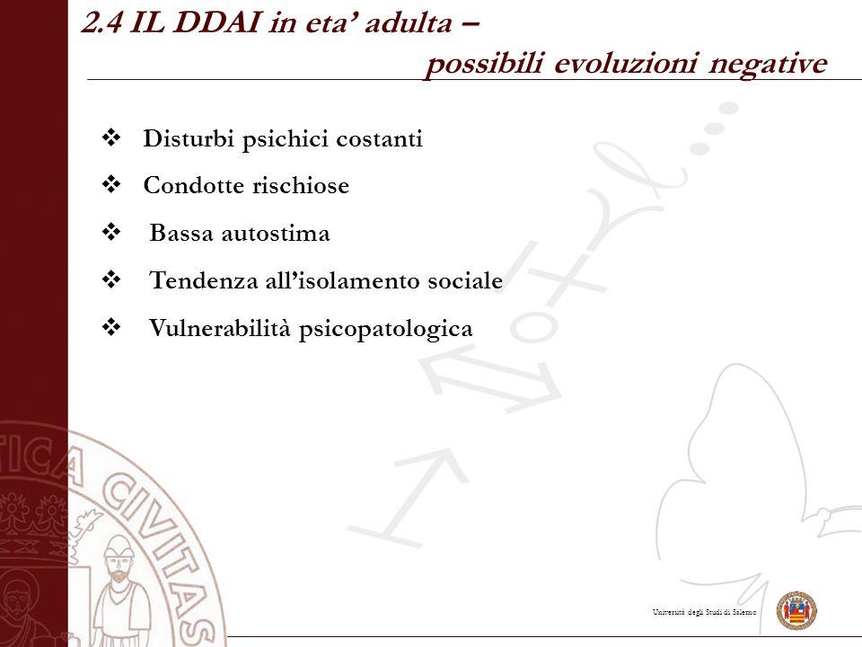 Università degli Studi di Salerno 2.4 IL DDAI in eta' adulta – possibili evoluzioni negative  Disturbi psichici costanti  Condotte rischiose  Bassa