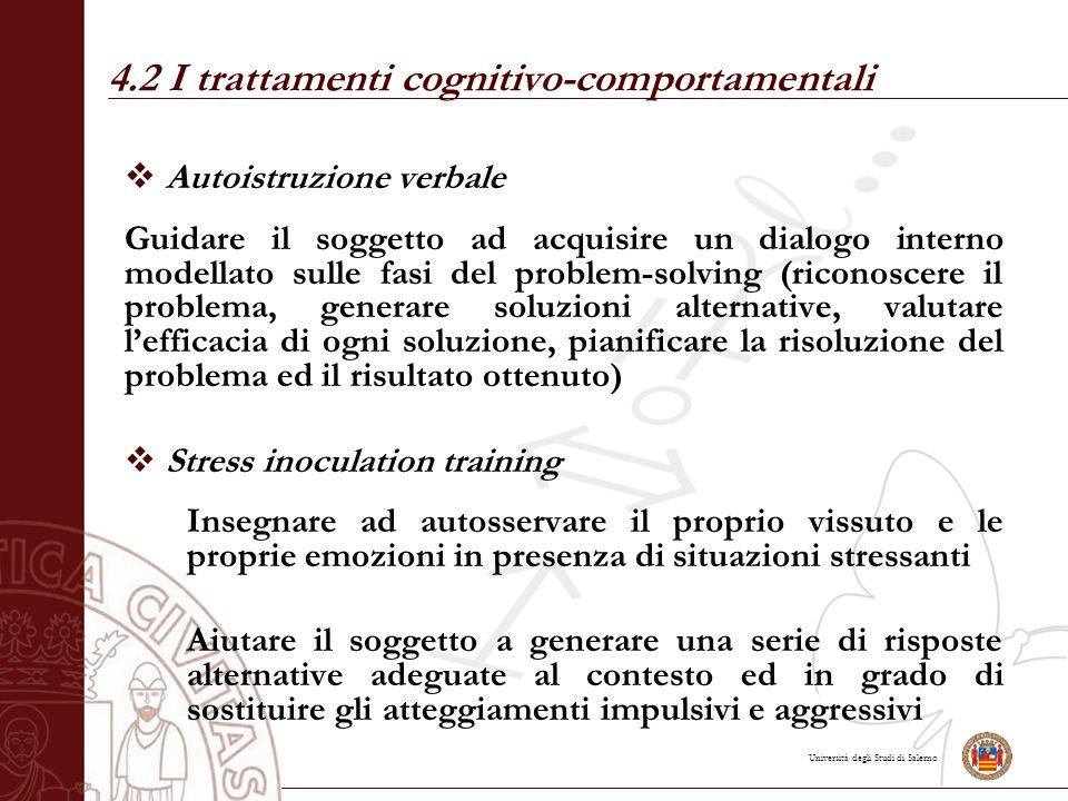 Università degli Studi di Salerno 4.2 I trattamenti cognitivo-comportamentali  Autoistruzione verbale Guidare il soggetto ad acquisire un dialogo int