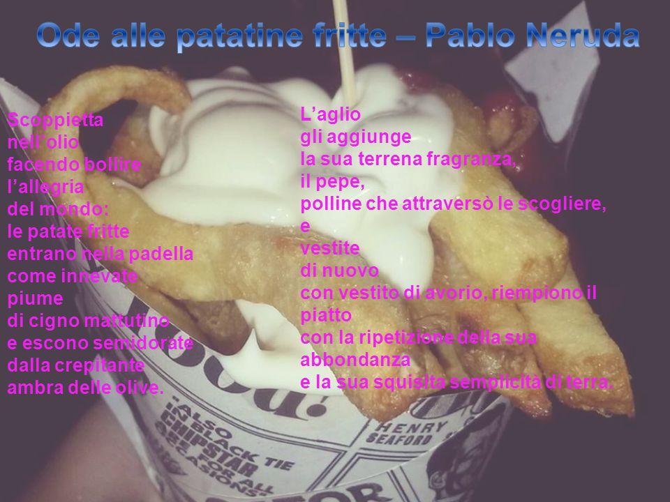 Scoppietta nell'olio facendo bollire l'allegria del mondo: le patate fritte entrano nella padella come innevate piume di cigno mattutino e escono semi