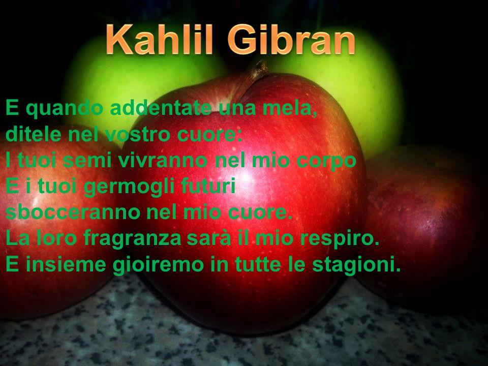 E quando addentate una mela, ditele nel vostro cuore: I tuoi semi vivranno nel mio corpo E i tuoi germogli futuri sbocceranno nel mio cuore.