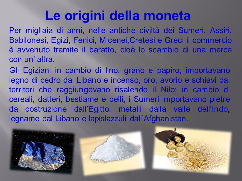 Le origini della moneta Per migliaia di anni, nelle antiche civiltà dei Sumeri, Assiri, Babilonesi, Egizi, Fenici, Micenei,Cretesi e Greci il commerci
