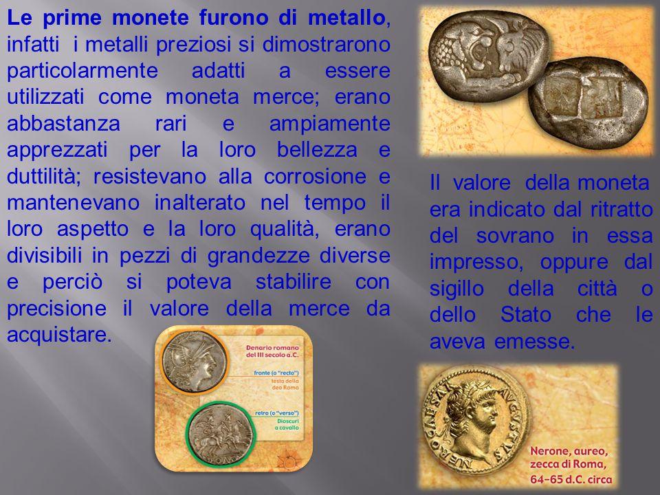 Le prime monete furono di metallo, infatti i metalli preziosi si dimostrarono particolarmente adatti a essere utilizzati come moneta merce; erano abba