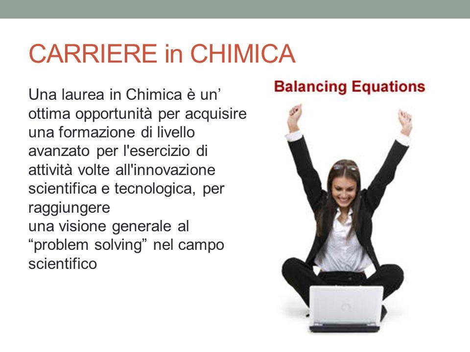 CARRIERE in CHIMICA Una laurea in Chimica è un' ottima opportunità per acquisire una formazione di livello avanzato per l'esercizio di attività volte