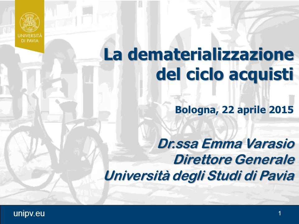 1 unipv.eu La dematerializzazione del ciclo acquisti Bologna, 22 aprile 2015 Dr.ssa Emma Varasio Direttore Generale Università degli Studi di Pavia