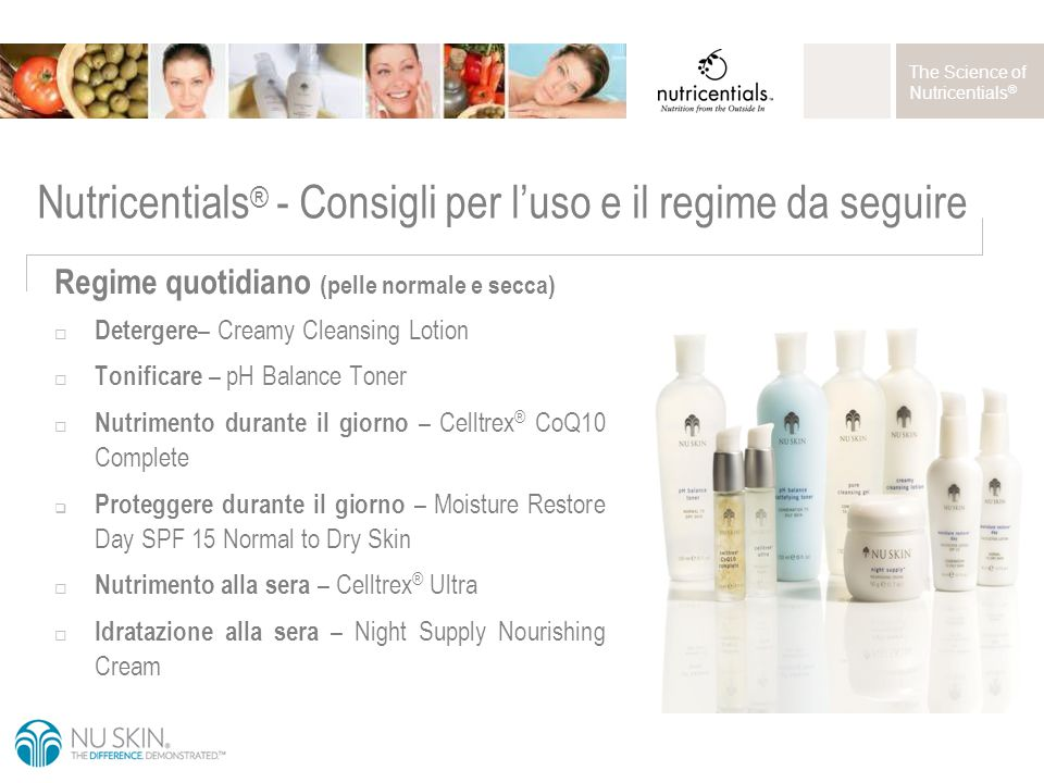 The Science of Nutricentials ® Nutricentials ® - Consigli per l'uso e il regime da seguire Regime quotidiano (pelle normale e secca)  Detergere – Creamy Cleansing Lotion  Tonificare – pH Balance Toner  Nutrimento durante il giorno – Celltrex ® CoQ10 Complete  Proteggere durante il giorno – Moisture Restore Day SPF 15 Normal to Dry Skin  Nutrimento alla sera – Celltrex ® Ultra  Idratazione alla sera – Night Supply Nourishing Cream