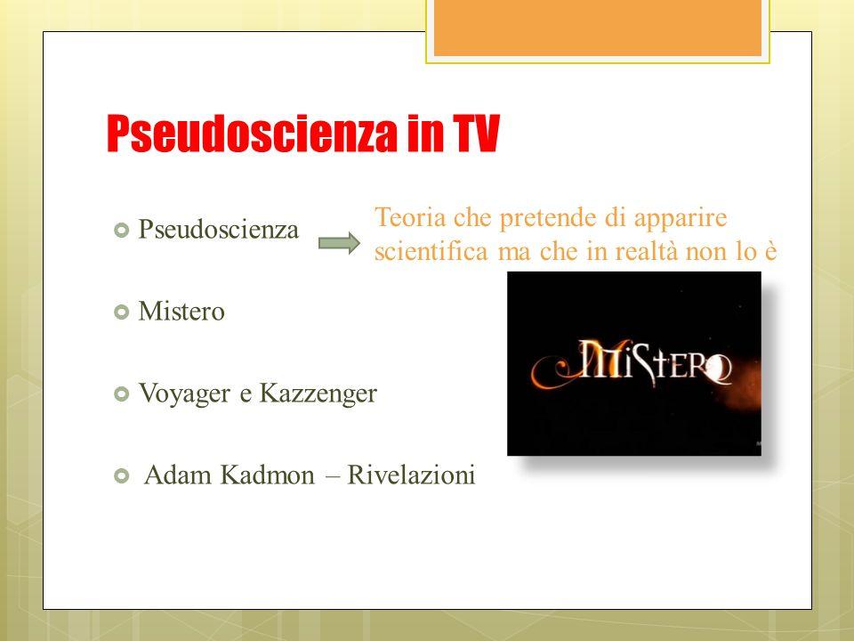Pseudoscienza in TV  Pseudoscienza  Mistero  Voyager e Kazzenger  Adam Kadmon – Rivelazioni Teoria che pretende di apparire scientifica ma che in