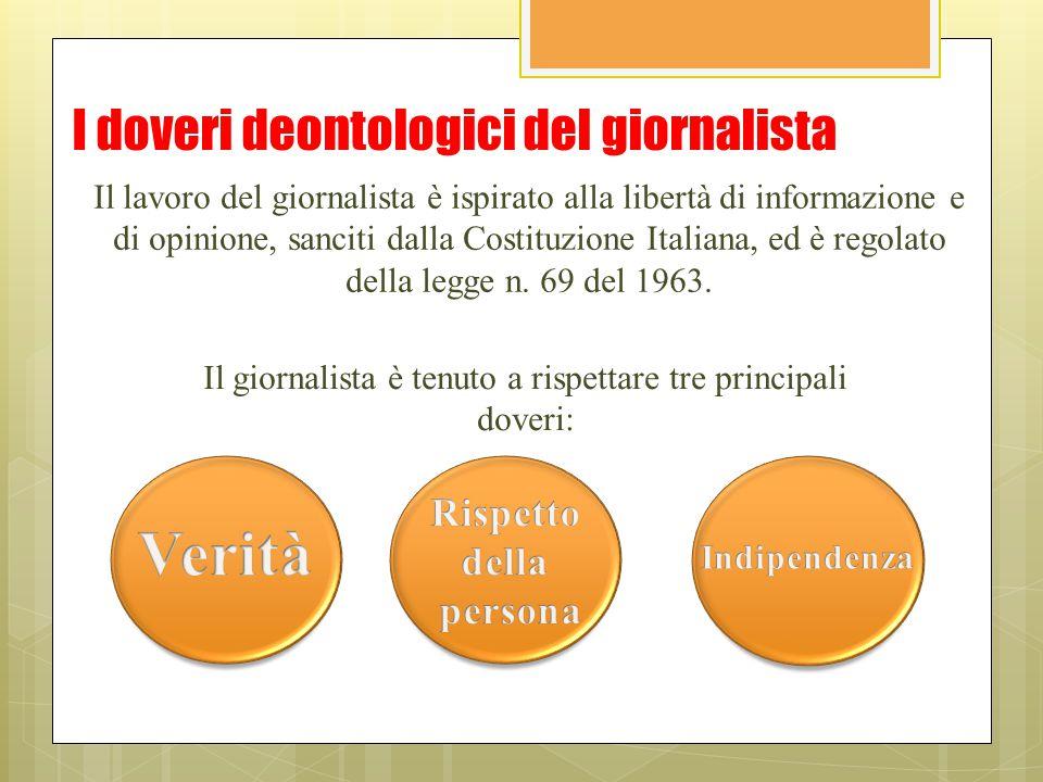 I doveri deontologici del giornalista Il lavoro del giornalista è ispirato alla libertà di informazione e di opinione, sanciti dalla Costituzione Ital