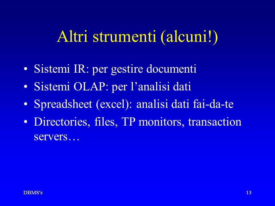 DBMS's13 Altri strumenti (alcuni!) Sistemi IR: per gestire documenti Sistemi OLAP: per l'analisi dati Spreadsheet (excel): analisi dati fai-da-te Dire