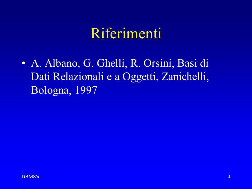 DBMS's4 Riferimenti A. Albano, G. Ghelli, R. Orsini, Basi di Dati Relazionali e a Oggetti, Zanichelli, Bologna, 1997