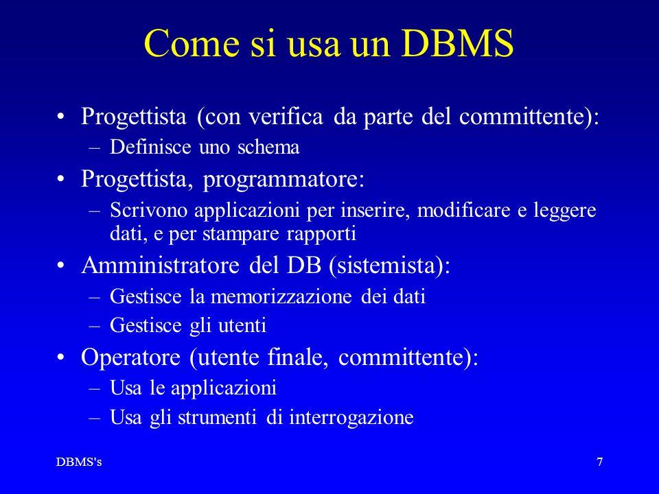 DBMS s7 Come si usa un DBMS Progettista (con verifica da parte del committente): –Definisce uno schema Progettista, programmatore: –Scrivono applicazioni per inserire, modificare e leggere dati, e per stampare rapporti Amministratore del DB (sistemista): –Gestisce la memorizzazione dei dati –Gestisce gli utenti Operatore (utente finale, committente): –Usa le applicazioni –Usa gli strumenti di interrogazione