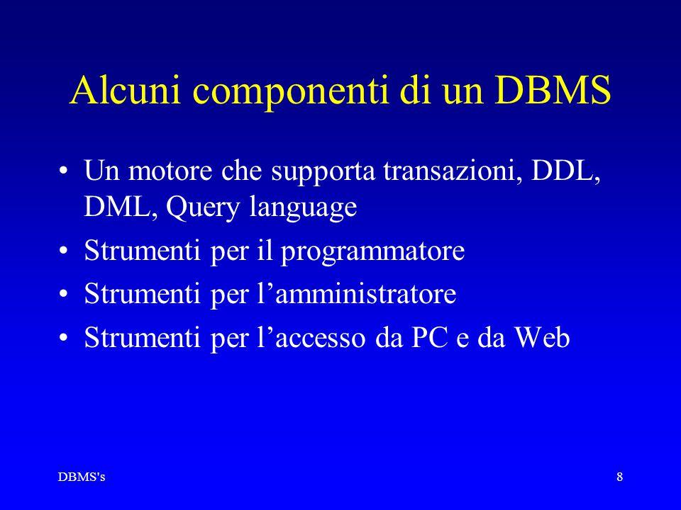 DBMS s8 Alcuni componenti di un DBMS Un motore che supporta transazioni, DDL, DML, Query language Strumenti per il programmatore Strumenti per l'amministratore Strumenti per l'accesso da PC e da Web