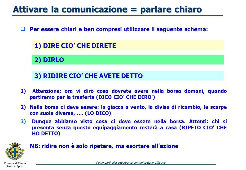Comune di Parma Servizio Sport Come parli alla squadra: la comunicazione efficace Le attività che si propongono, specie in avvio, devono sempre preliminarmente essere ben spiegate ai ragazzi, anche quando esse siano già conosciute 1.annuncio dell'attività che si sta per iniziare e di quello che succederà (es.