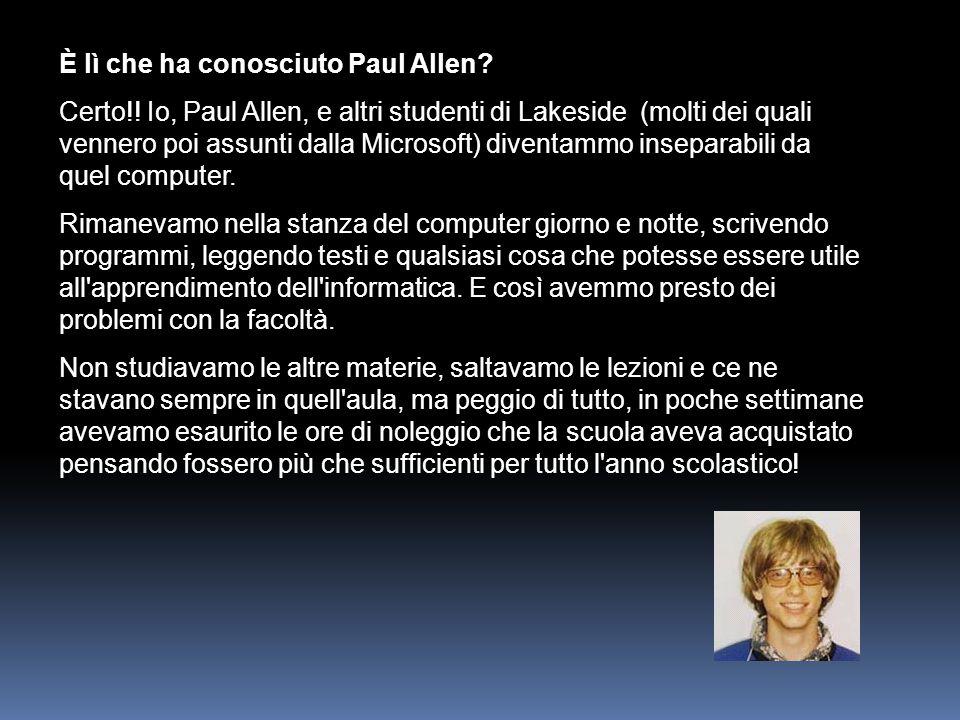 È lì che ha conosciuto Paul Allen? Certo!! Io, Paul Allen, e altri studenti di Lakeside (molti dei quali vennero poi assunti dalla Microsoft) diventam