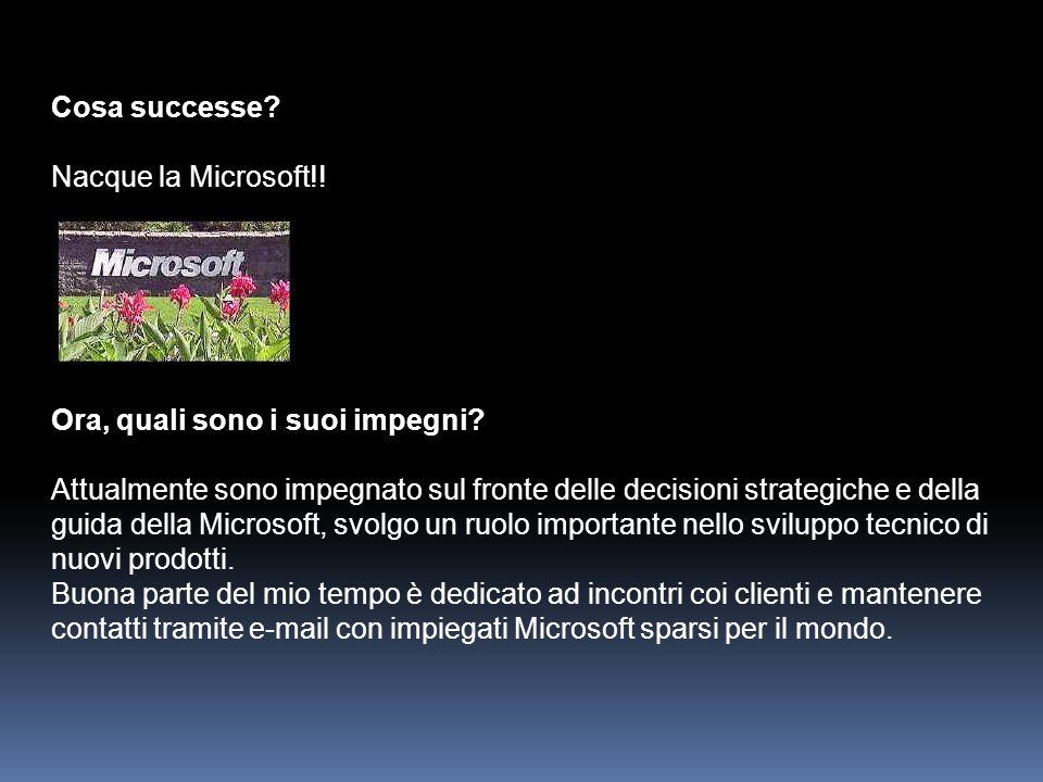 Cosa successe? Nacque la Microsoft!! Ora, quali sono i suoi impegni? Attualmente sono impegnato sul fronte delle decisioni strategiche e della guida d