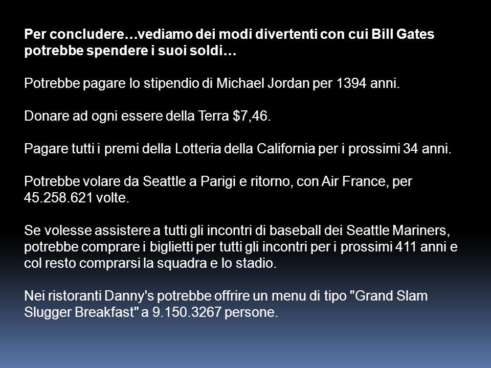 Per concludere…vediamo dei modi divertenti con cui Bill Gates potrebbe spendere i suoi soldi… Potrebbe pagare lo stipendio di Michael Jordan per 1394 anni.