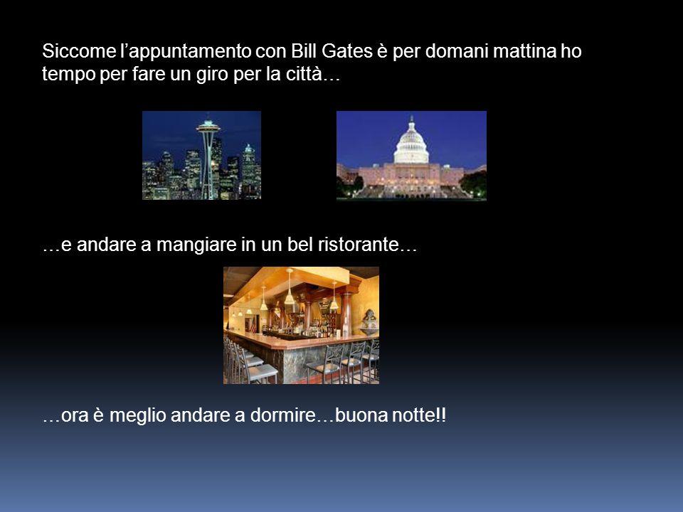 Siccome l'appuntamento con Bill Gates è per domani mattina ho tempo per fare un giro per la città… …e andare a mangiare in un bel ristorante… …ora è meglio andare a dormire…buona notte!!