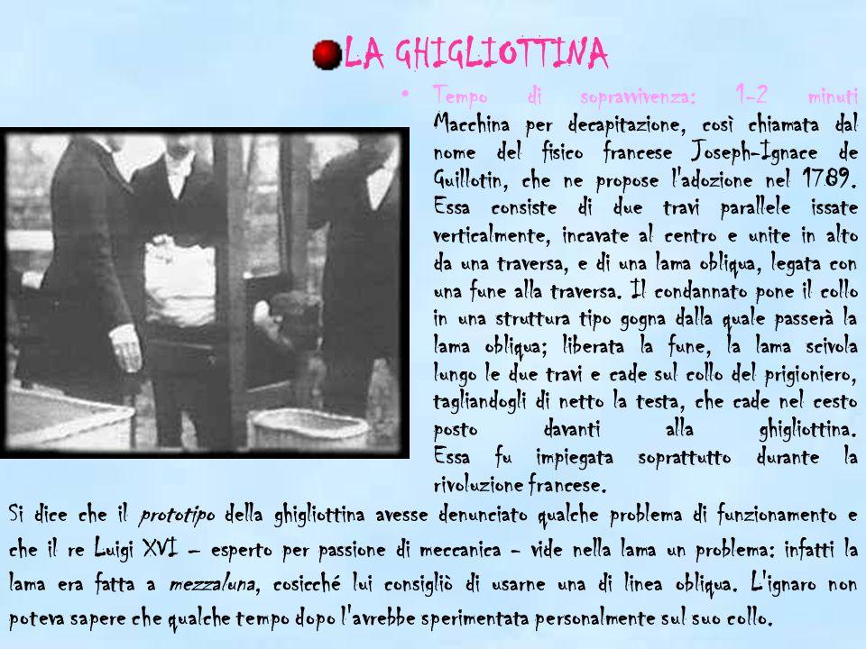 Tempo di sopravvivenza: 1-2 minuti Macchina per decapitazione, così chiamata dal nome del fisico francese Joseph-Ignace de Guillotin, che ne propose l