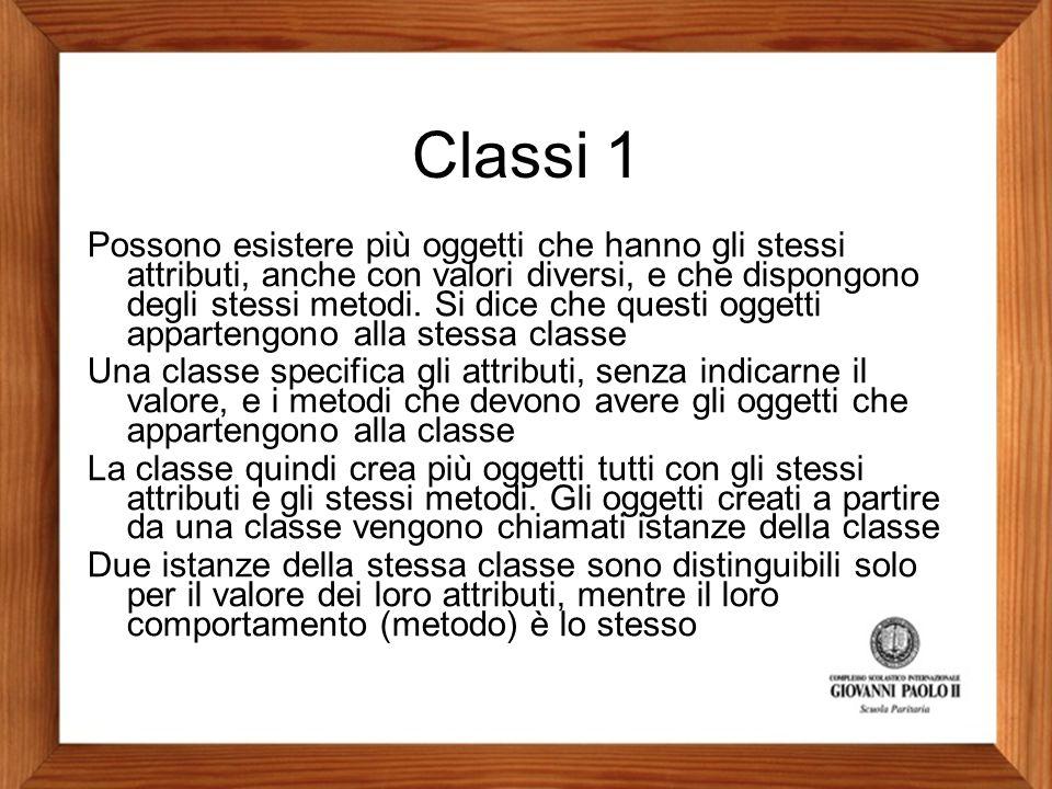 Classi 1 Possono esistere più oggetti che hanno gli stessi attributi, anche con valori diversi, e che dispongono degli stessi metodi. Si dice che ques