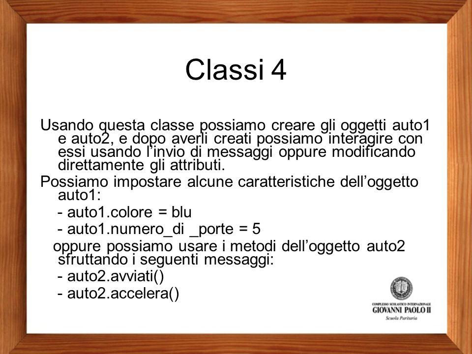 Classi 4 Usando questa classe possiamo creare gli oggetti auto1 e auto2, e dopo averli creati possiamo interagire con essi usando l'invio di messaggi