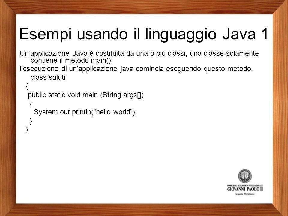 Esempi usando il linguaggio Java 1 Un'applicazione Java è costituita da una o più classi; una classe solamente contiene il metodo main(): l'esecuzione