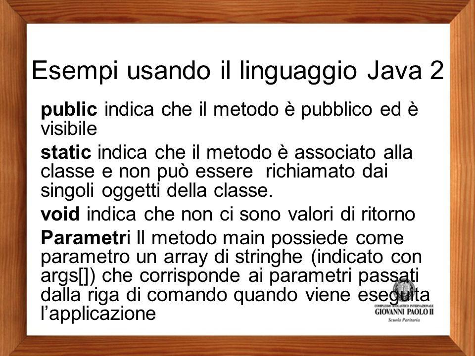 Esempi usando il linguaggio Java 2 public indica che il metodo è pubblico ed è visibile static indica che il metodo è associato alla classe e non può