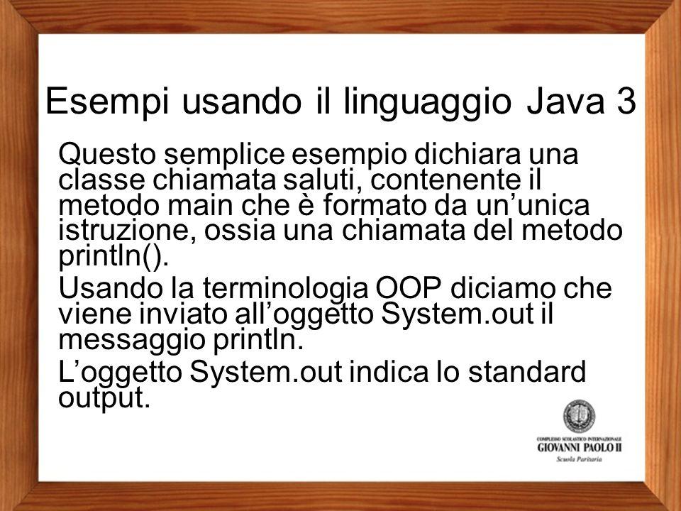Esempi usando il linguaggio Java 3 Questo semplice esempio dichiara una classe chiamata saluti, contenente il metodo main che è formato da un'unica is