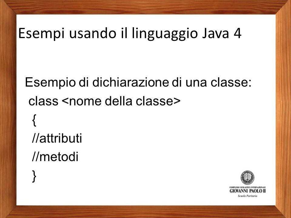 Esempio di dichiarazione di una classe: class { //attributi //metodi } Esempi usando il linguaggio Java 4