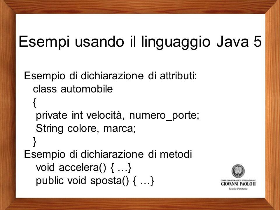 Esempi usando il linguaggio Java 5 Esempio di dichiarazione di attributi: class automobile { private int velocità, numero_porte; String colore, marca;