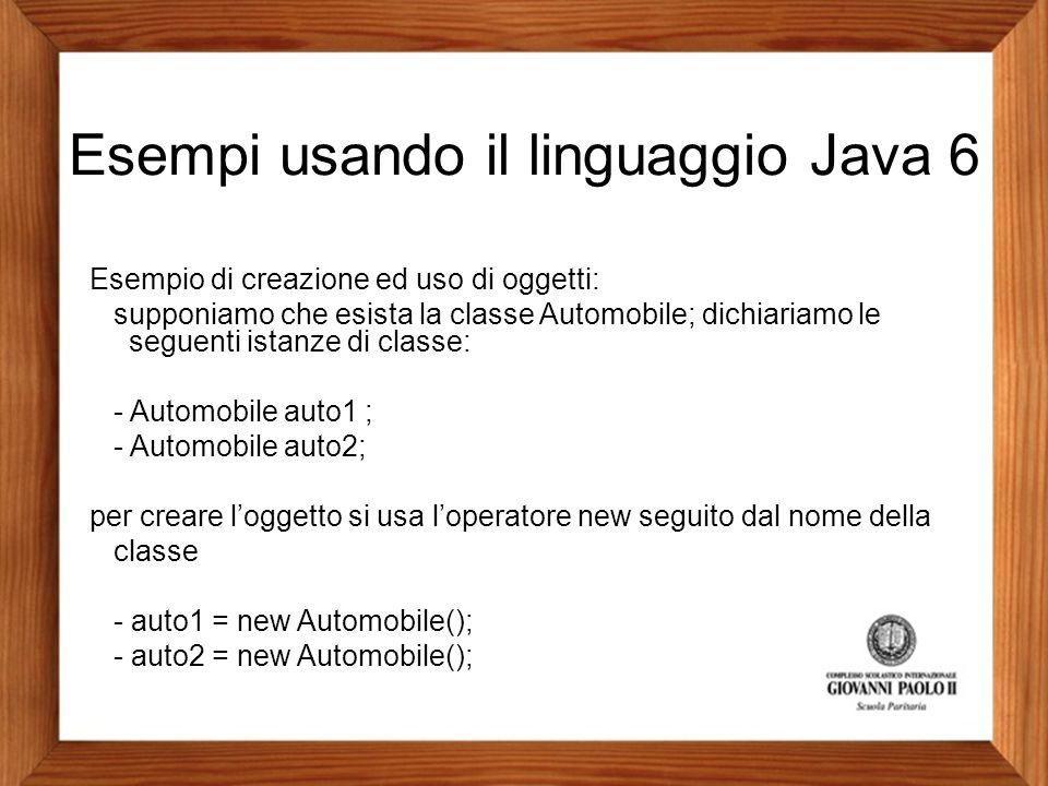 Esempi usando il linguaggio Java 6 Esempio di creazione ed uso di oggetti: supponiamo che esista la classe Automobile; dichiariamo le seguenti istanze