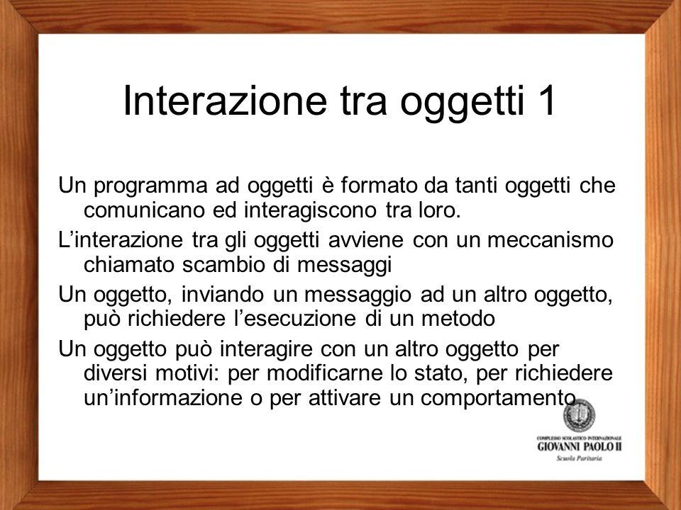 Interazione tra oggetti 1 Un programma ad oggetti è formato da tanti oggetti che comunicano ed interagiscono tra loro. L'interazione tra gli oggetti a