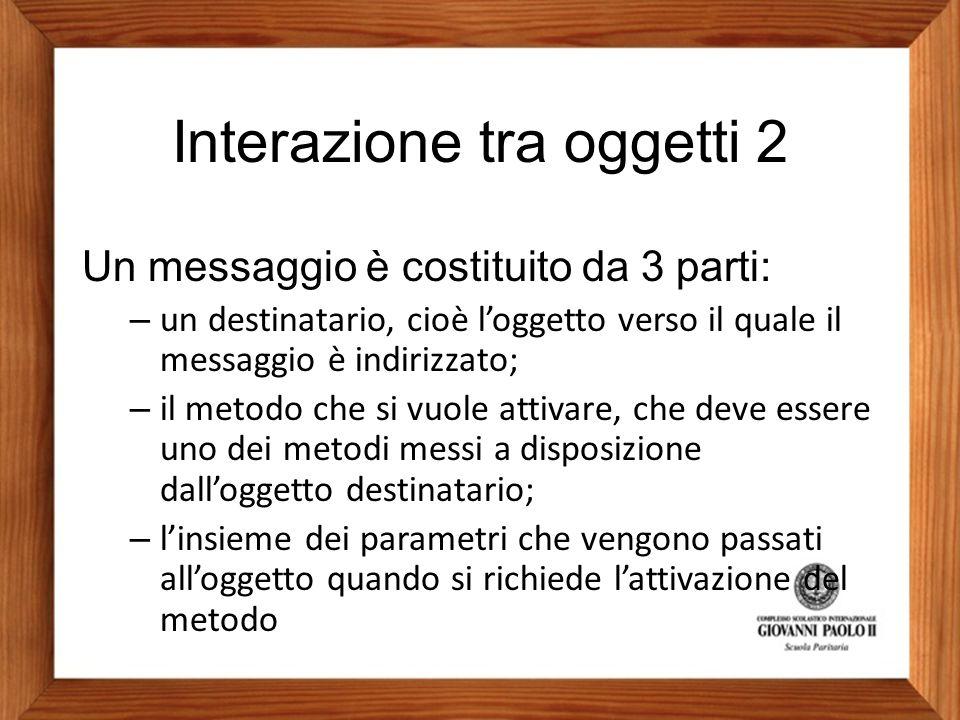 Interazione tra oggetti 2 Un messaggio è costituito da 3 parti: – un destinatario, cioè l'oggetto verso il quale il messaggio è indirizzato; – il meto