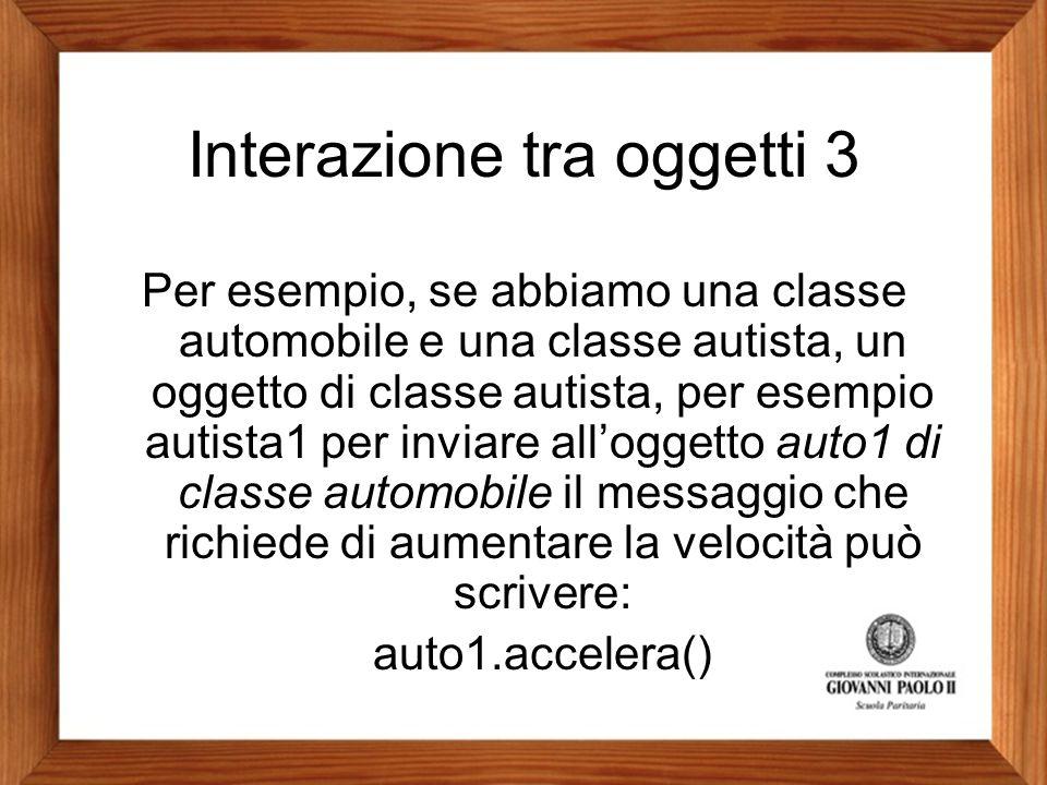 Interazione tra oggetti 3 Per esempio, se abbiamo una classe automobile e una classe autista, un oggetto di classe autista, per esempio autista1 per i