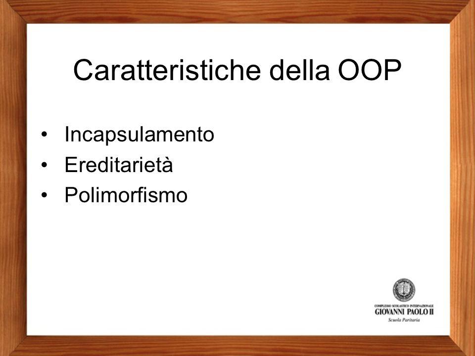 Caratteristiche della OOP Incapsulamento Ereditarietà Polimorfismo